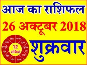 26 अक्टूबर 2018 राशिफल Aaj ka Rashifal in Hindi Today Horoscope