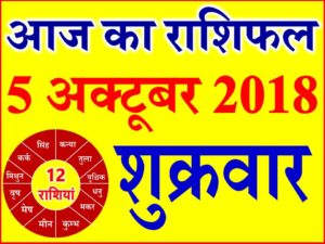 5 अक्टूबर 2018 राशिफल Aaj ka Rashifal in Hindi Today Horoscope