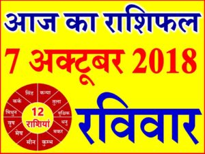 7 अक्टूबर 2018 राशिफल Aaj ka Rashifal in Hindi Today Horoscope