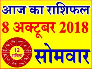 8 अक्टूबर 2018 राशिफल Aaj ka Rashifal in Hindi Today Horoscope