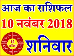 10 नवंबर 2018 राशिफल Aaj ka Rashifal in Hindi Today Horoscope