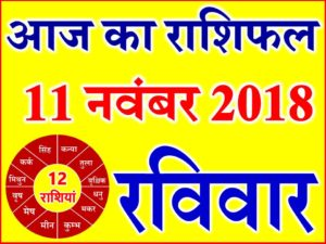 11 नवंबर 2018 राशिफल Aaj ka Rashifal in Hindi Today Horoscope