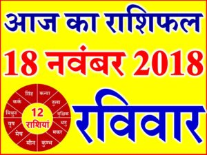 18 नवंबर 2018 राशिफल Aaj ka Rashifal in Hindi Today Horoscope