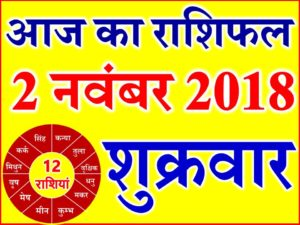2 नवंबर 2018 राशिफल Aaj ka Rashifal in Hindi Today Horoscope