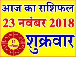 23 नवंबर 2018 राशिफल Aaj ka Rashifal in Hindi Today Horoscope