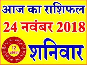 24 नवंबर 2018 राशिफल Aaj ka Rashifal in Hindi Today Horoscope