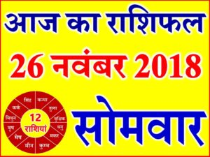 26 नवंबर 2018 राशिफल Aaj ka Rashifal in Hindi Today Horoscope