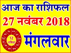 27 नवंबर 2018 राशिफल Aaj ka Rashifal in Hindi Today Horoscope