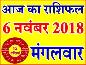 6 नवंबर 2018 राशिफल Aaj ka Rashifal in Hindi Today Horoscope