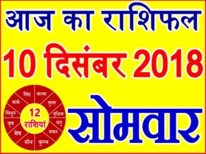 10 दिसंबर 2018 राशिफल Aaj ka Rashifal in Hindi Today Horoscope