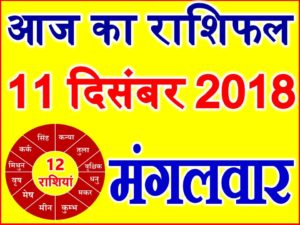 11 दिसंबर 2018 राशिफल Aaj ka Rashifal in Hindi Today Horoscope