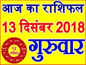 13 दिसंबर 2018 राशिफल Aaj ka Rashifal in Hindi Today Horoscope