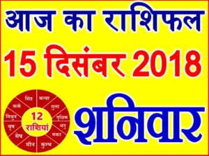 15 दिसंबर 2018 राशिफल Aaj ka Rashifal in Hindi Today Horoscope