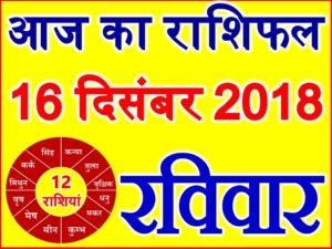 16 दिसंबर 2018 राशिफल Aaj ka Rashifal in Hindi Today Horoscope