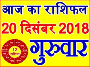 20 दिसंबर 2018 राशिफल Aaj ka Rashifal in Hindi Today Horoscope