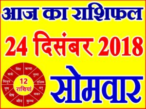 24 दिसंबर 2018 राशिफल Aaj ka Rashifal in Hindi Today Horoscope