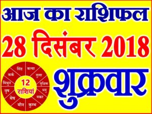 28 दिसंबर 2018 राशिफल Aaj ka Rashifal in Hindi Today Horoscope