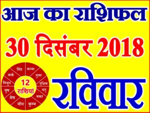 30 दिसंबर 2018 राशिफल Aaj ka Rashifal in Hindi Today Horoscope