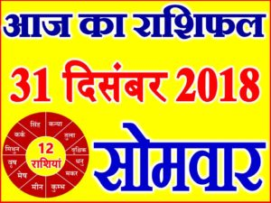 31 दिसंबर 2018 राशिफल Aaj ka Rashifal in Hindi Today Horoscope