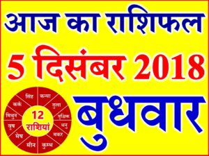 5 दिसंबर 2018 राशिफल Aaj ka Rashifal in Hindi Today Horoscope