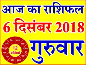 6 दिसंबर 2018 राशिफल Aaj ka Rashifal in Hindi Today Horoscope