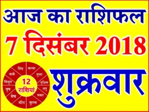 7 दिसंबर 2018 राशिफल Aaj ka Rashifal in Hindi Today Horoscope