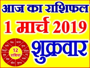 1 मार्च 2019 राशिफल Aaj ka Rashifal in Hindi Today Horoscope