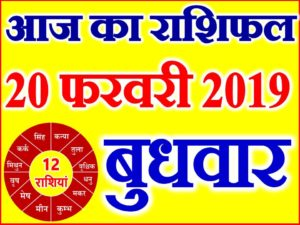 20 फरवरी 2019 राशिफल Aaj ka Rashifal in Hindi Today Horoscope