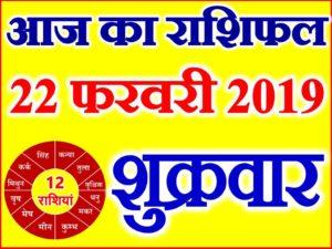 22 फरवरी 2019 राशिफल Aaj ka Rashifal in Hindi Today Horoscope