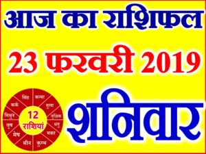23 फरवरी 2019 राशिफल Aaj ka Rashifal in Hindi Today Horoscope