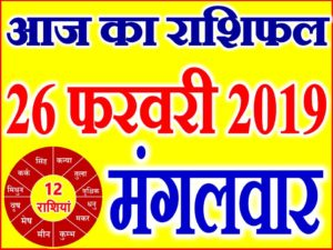 26 फरवरी 2019 राशिफल Aaj ka Rashifal in Hindi Today Horoscope