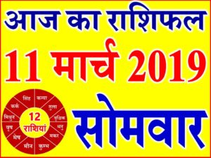 11 मार्च 2019 राशिफल Aaj ka Rashifal in Hindi Today Horoscope