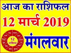 12 मार्च 2019 राशिफल Aaj ka Rashifal in Hindi Today Horoscope