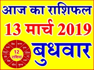 13 मार्च 2019 राशिफल Aaj ka Rashifal in Hindi Today Horoscope