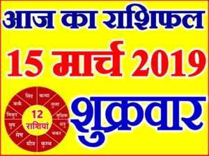 15 मार्च 2019 राशिफल Aaj ka Rashifal in Hindi Today Horoscope