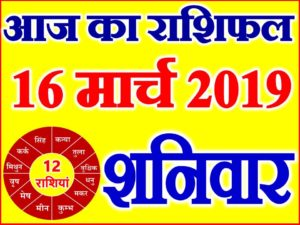 16 मार्च 2019 राशिफल Aaj ka Rashifal in Hindi Today Horoscope