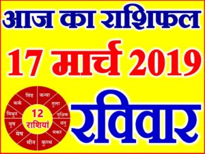 17 मार्च 2019 राशिफल Aaj ka Rashifal in Hindi Today Horoscope