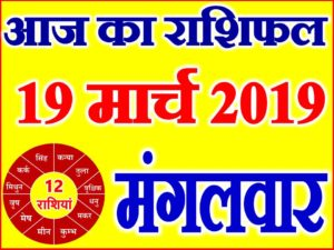 19 मार्च 2019 राशिफल Aaj ka Rashifal in Hindi Today Horoscope