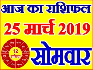 25 मार्च 2019 राशिफल Aaj ka Rashifal in Hindi Today Horoscope