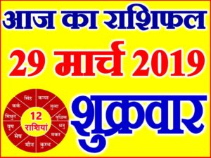 29 मार्च 2019 राशिफल Aaj ka Rashifal in Hindi Today Horoscope