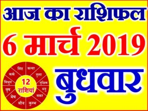 6 मार्च 2019 राशिफल Aaj ka Rashifal in Hindi Today Horoscope