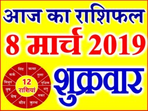 8 मार्च 2019 राशिफल Aaj ka Rashifal in Hindi Today Horoscope