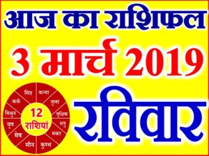 3 मार्च 2019 राशिफल Aaj ka Rashifal in Hindi Today Horoscope