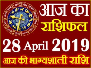 28 अप्रैल 2019 राशिफल Aaj ka Rashifal in Hindi Today Horoscope