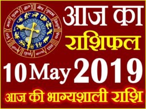 10 मई 2019 राशिफल Aaj ka Rashifal in Hindi Today Horoscope