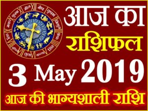 3 मई 2019 राशिफल Aaj ka Rashifal in Hindi Today Horoscope