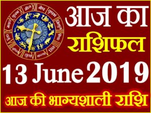 13 जून 2019 राशिफल Aaj ka Rashifal in Hindi Today Horoscope