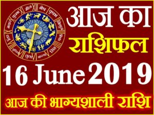 16 जून 2019 राशिफल Aaj ka Rashifal in Hindi Today Horoscope