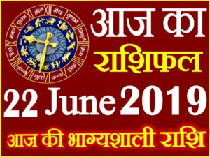 22 जून 2019 राशिफल Aaj ka Rashifal in Hindi Today Horoscope