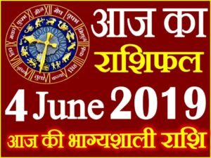 4 जून 2019 राशिफल Aaj ka Rashifal in Hindi Today Horoscope